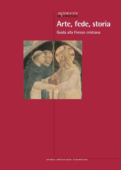 Arte, fede, storia. Guida alla Firenze cristiana